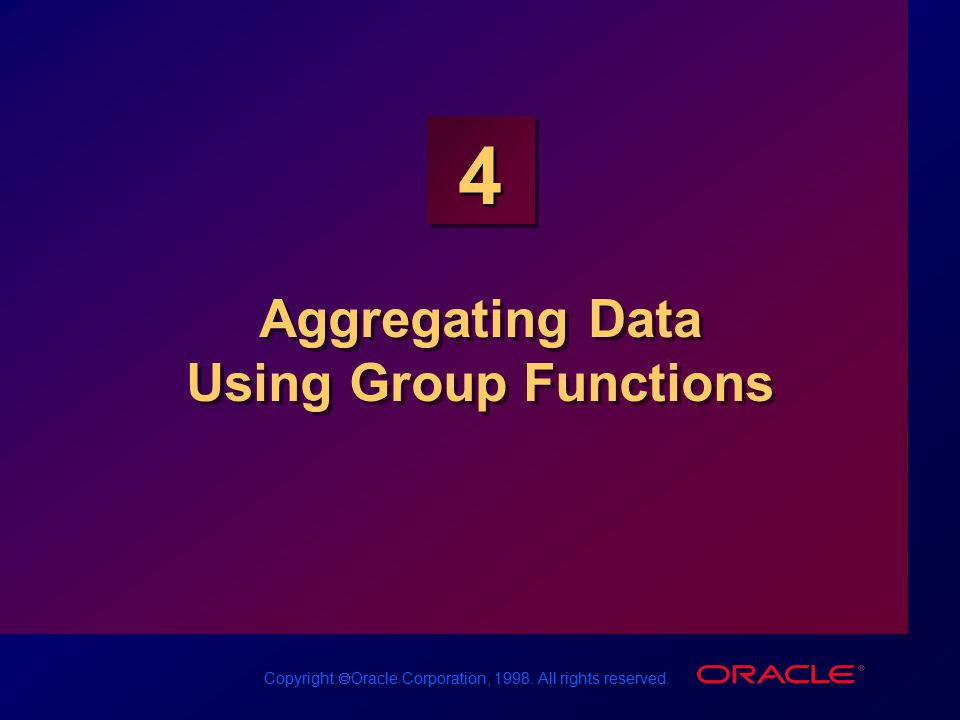 Copyright  Oracle Corporation, 1998. All rights reserved. 4 Aggregating Data Using Group Functions