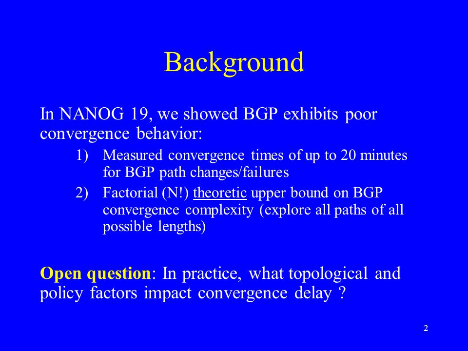 2 Background In NANOG 19, we showed BGP exhibits poor convergence behavior: 1)Measured convergence times of up to 20 minutes for BGP path changes/failures 2)Factorial (N!) theoretic upper bound on BGP convergence complexity (explore all paths of all possible lengths) Open question: In practice, what topological and policy factors impact convergence delay ?