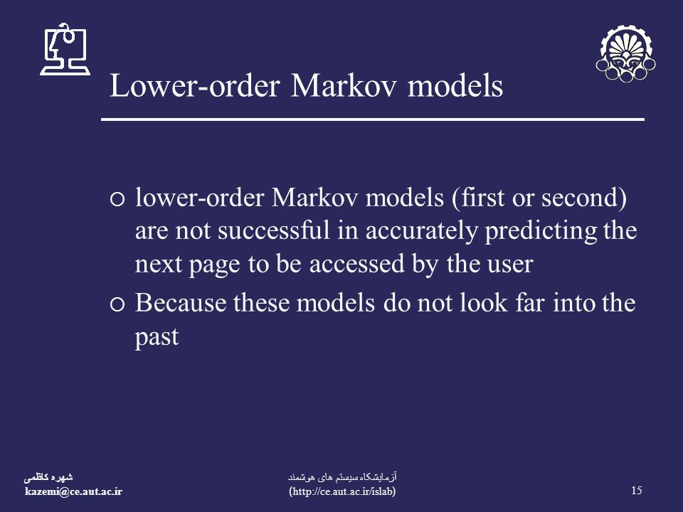شهره کاظمی kazemi@ce.aut.ac.ir 15 آزمايشکاه سيستم های هوشمند (http://ce.aut.ac.ir/islab) Lower-order Markov models  lower-order Markov models (first or second) are not successful in accurately predicting the next page to be accessed by the user  Because these models do not look far into the past