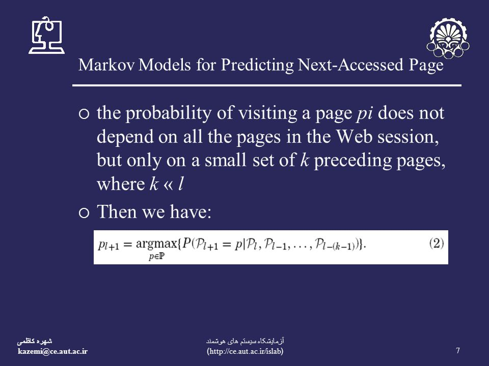 شهره کاظمی kazemi@ce.aut.ac.ir 7 آزمايشکاه سيستم های هوشمند (http://ce.aut.ac.ir/islab) Markov Models for Predicting Next-Accessed Page  the probability of visiting a page pi does not depend on all the pages in the Web session, but only on a small set of k preceding pages, where k « l  Then we have: