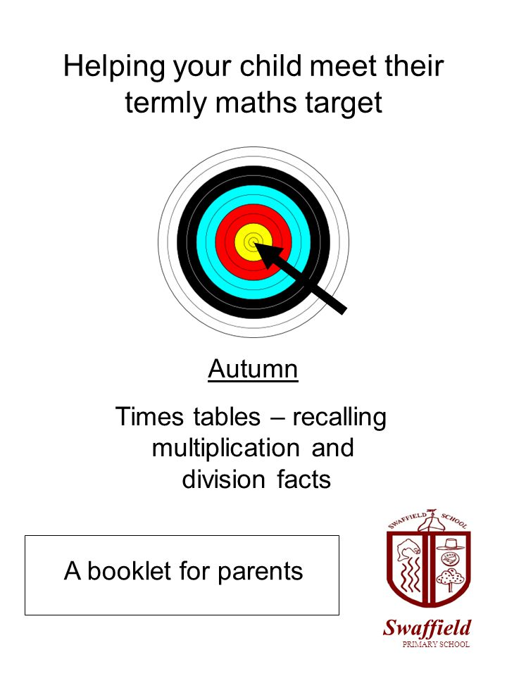 Helping your child meet their termly maths target Autumn Times tables – recalling multiplication and division facts A booklet for parents Swaffield PRIMARY SCHOOL