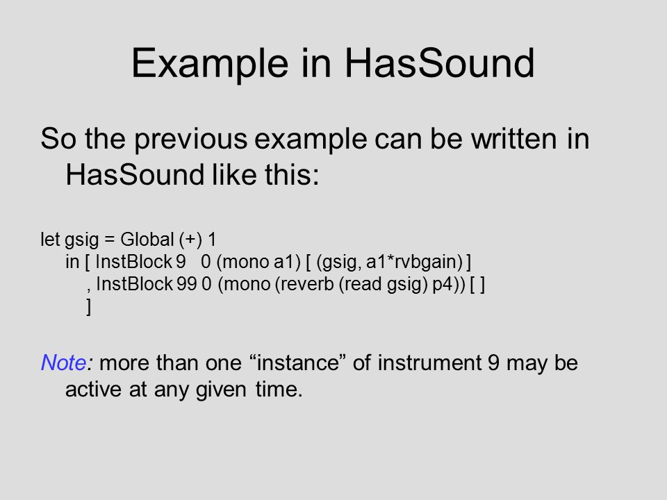 Example in HasSound So the previous example can be written in HasSound like this: let gsig = Global (+) 1 in [ InstBlock 9 0 (mono a1) [ (gsig, a1*rvb