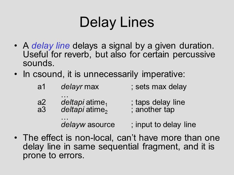 Delay Lines A delay line delays a signal by a given duration. Useful for reverb, but also for certain percussive sounds. In csound, it is unnecessaril