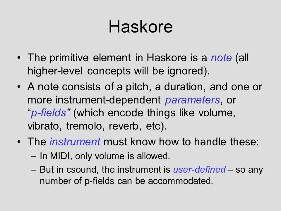 Haskore The primitive element in Haskore is a note (all higher-level concepts will be ignored). A note consists of a pitch, a duration, and one or mor