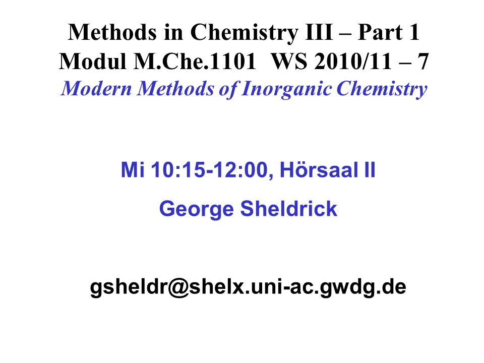 Methods in Chemistry III – Part 1 Modul M.Che.1101 WS 2010/11 – 7 Modern Methods of Inorganic Chemistry Mi 10:15-12:00, Hörsaal II George Sheldrick gs