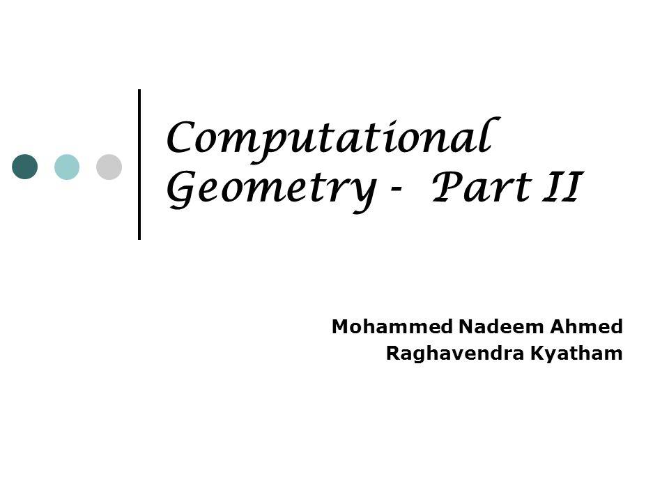 Computational Geometry - Part II Mohammed Nadeem Ahmed Raghavendra Kyatham