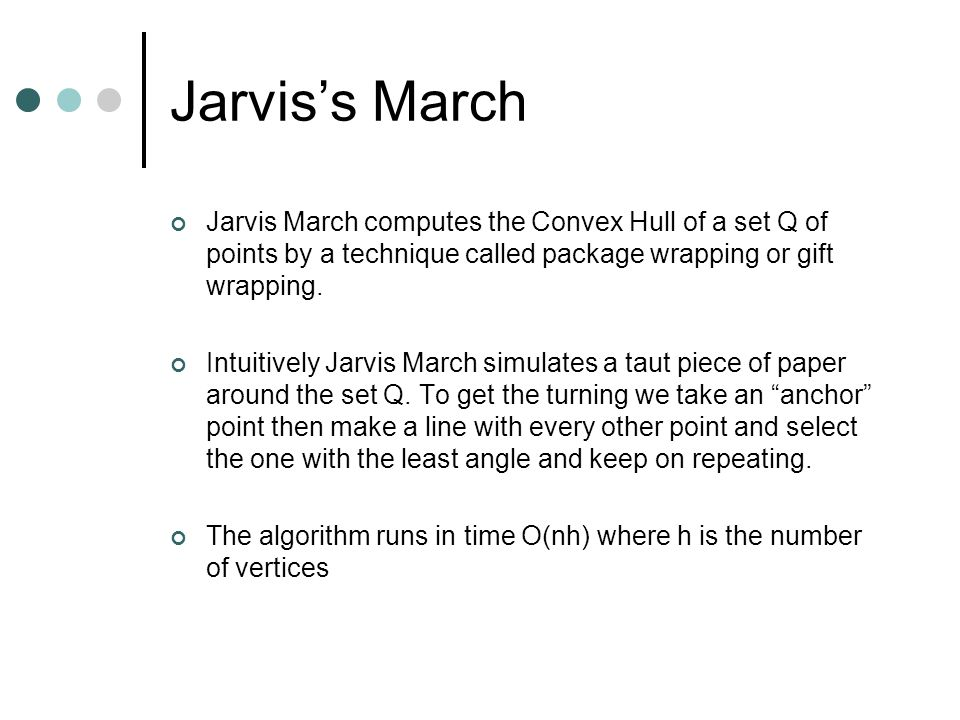 Jarvis's March Jarvis March computes the Convex Hull of a set Q of points by a technique called package wrapping or gift wrapping.