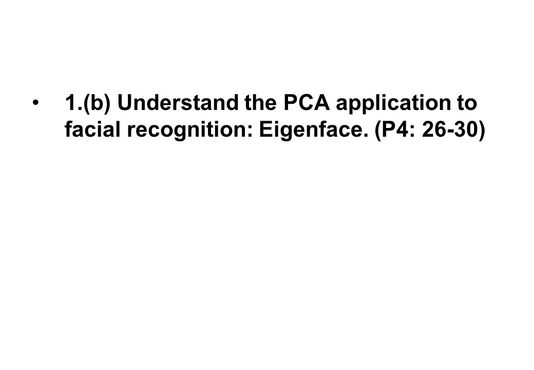 1.(b) Understand the PCA application to facial recognition: Eigenface. (P4: 26-30)