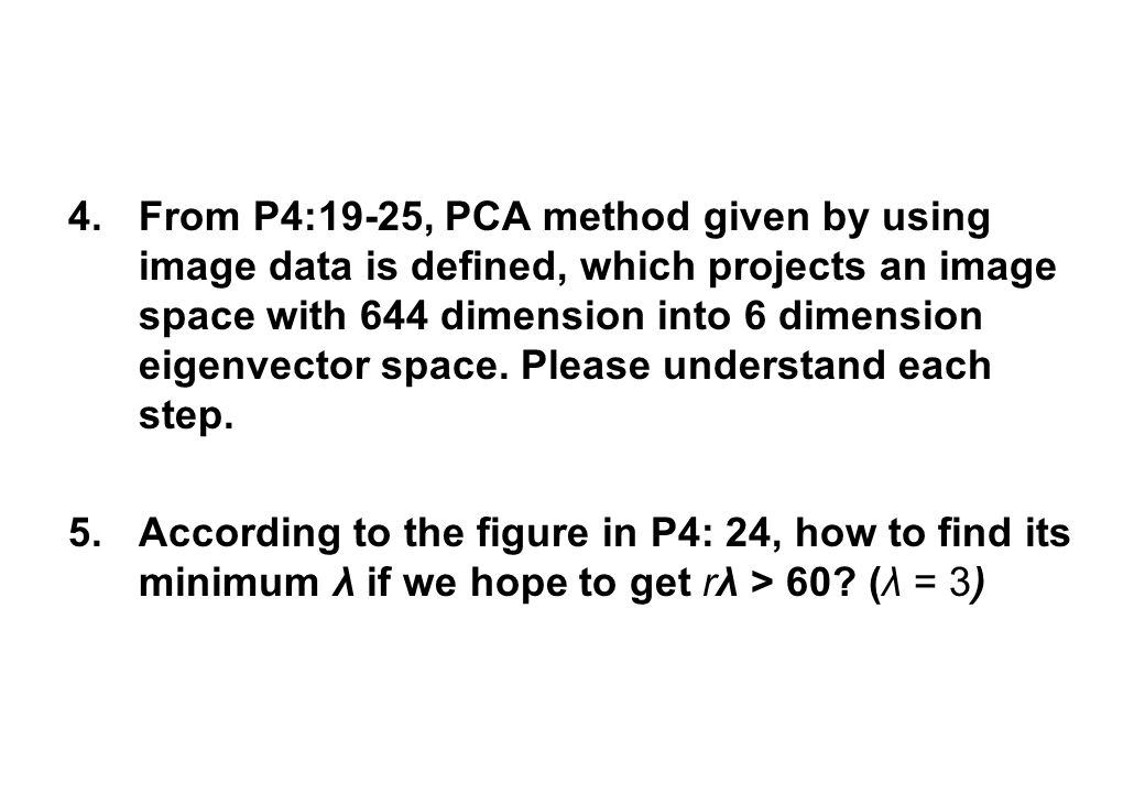 4.From P4:19-25, PCA method given by using image data is defined, which projects an image space with 644 dimension into 6 dimension eigenvector space.