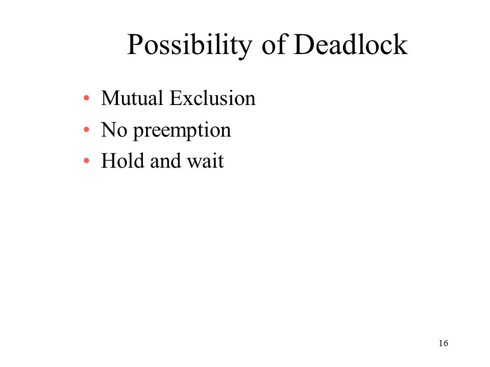 16 Possibility of Deadlock Mutual Exclusion No preemption Hold and wait