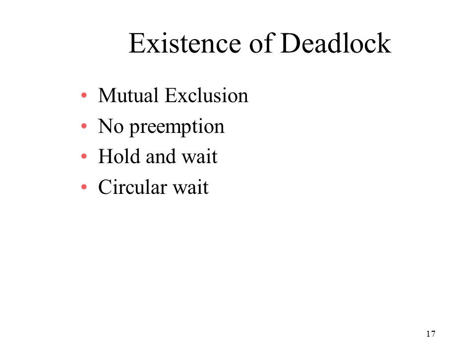 17 Existence of Deadlock Mutual Exclusion No preemption Hold and wait Circular wait