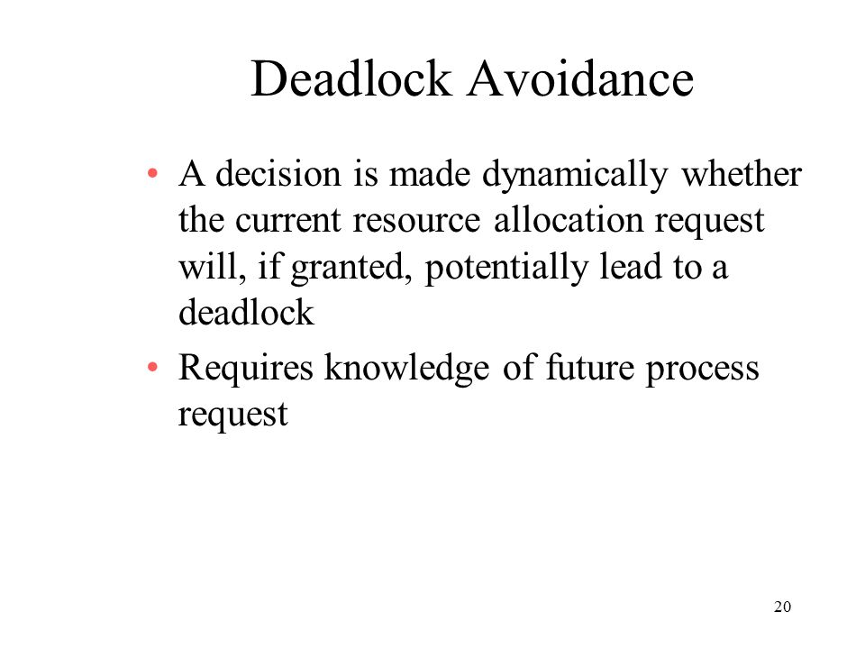 20 Deadlock Avoidance A decision is made dynamically whether the current resource allocation request will, if granted, potentially lead to a deadlock Requires knowledge of future process request