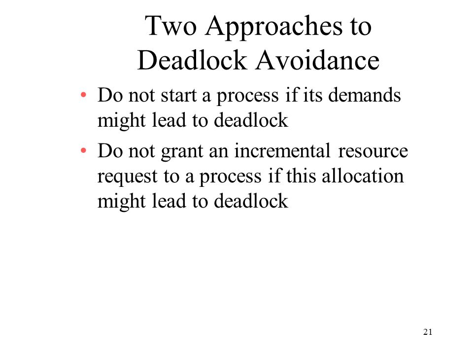 21 Two Approaches to Deadlock Avoidance Do not start a process if its demands might lead to deadlock Do not grant an incremental resource request to a process if this allocation might lead to deadlock