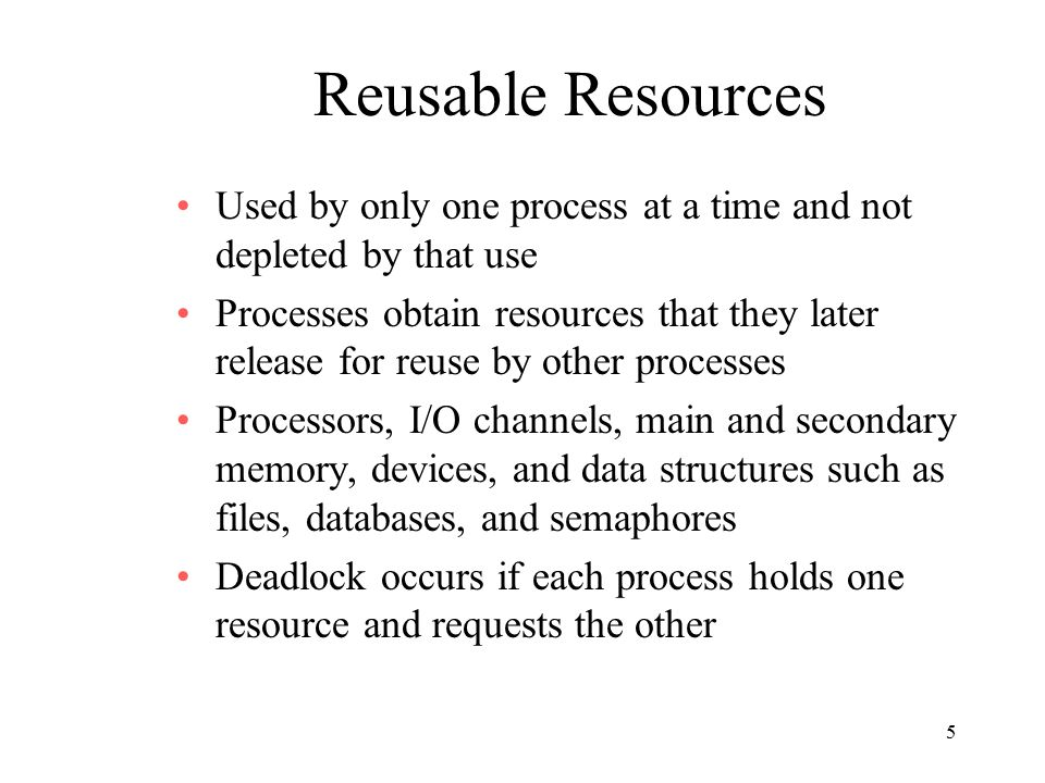 5 Reusable Resources Used by only one process at a time and not depleted by that use Processes obtain resources that they later release for reuse by other processes Processors, I/O channels, main and secondary memory, devices, and data structures such as files, databases, and semaphores Deadlock occurs if each process holds one resource and requests the other
