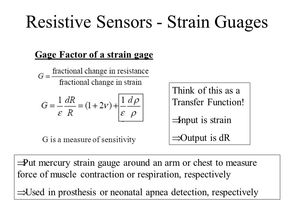 Resistive Sensors - Strain Guages Gage Factor of a strain gage G is a measure of sensitivity Think of this as a Transfer Function!  Input is strain 