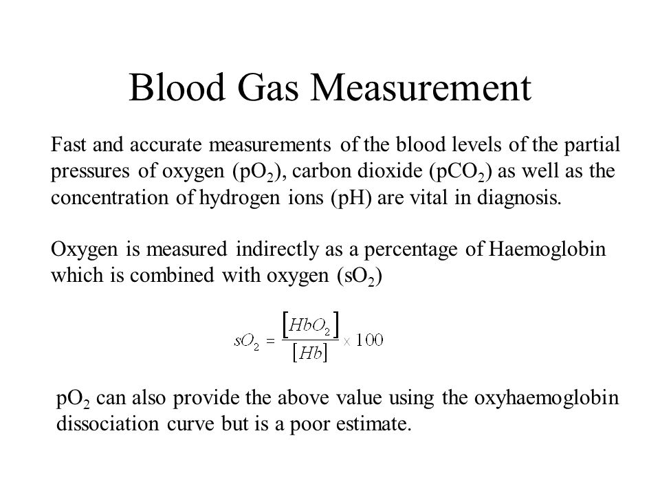 Blood Gas Measurement Fast and accurate measurements of the blood levels of the partial pressures of oxygen (pO 2 ), carbon dioxide (pCO 2 ) as well a