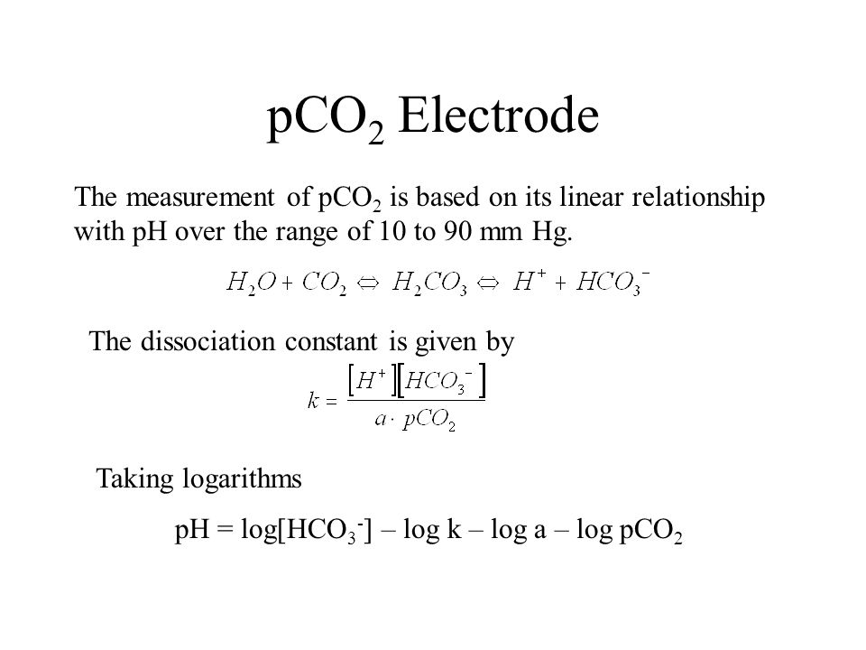 pCO 2 Electrode The measurement of pCO 2 is based on its linear relationship with pH over the range of 10 to 90 mm Hg. The dissociation constant is gi