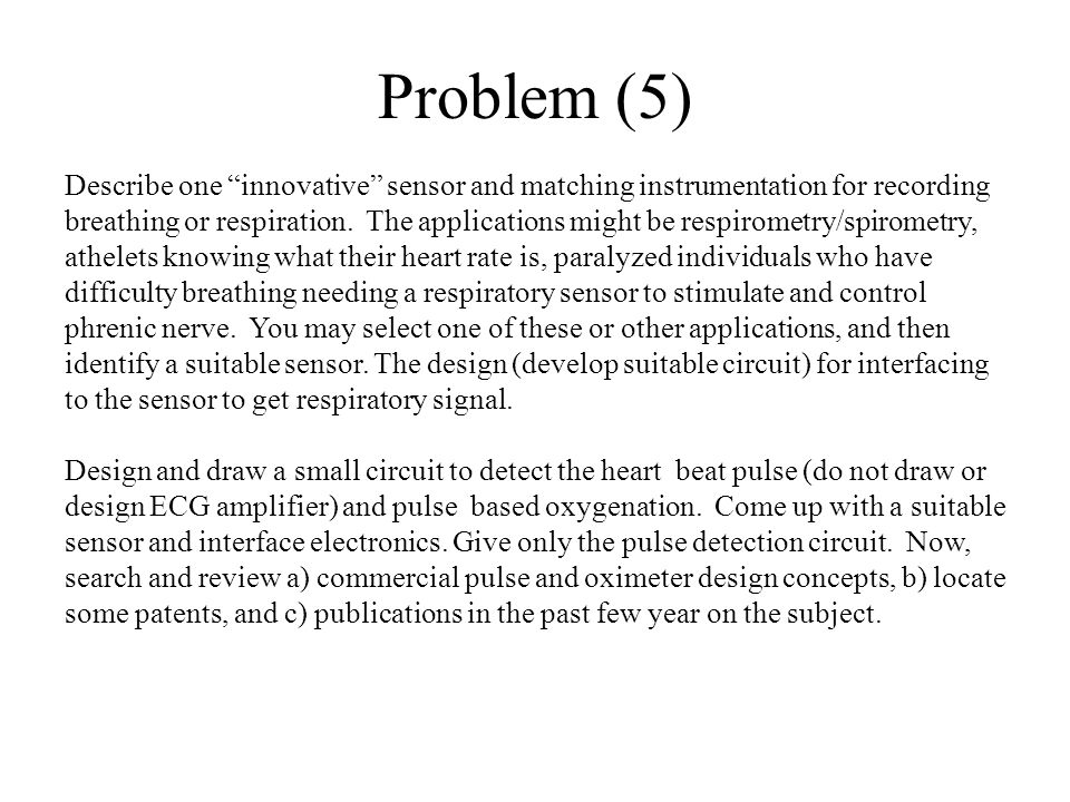 "Problem (5) Describe one ""innovative"" sensor and matching instrumentation for recording breathing or respiration. The applications might be respiromet"