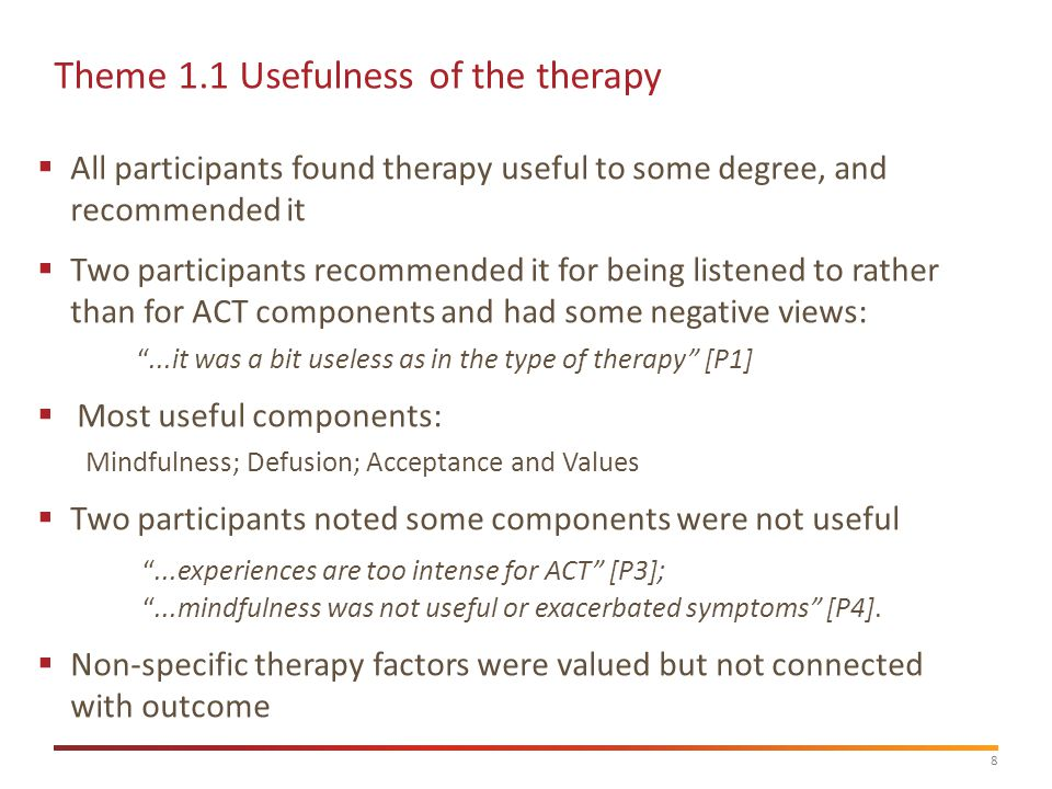8  All participants found therapy useful to some degree, and recommended it  Two participants recommended it for being listened to rather than for ACT components and had some negative views: ...it was a bit useless as in the type of therapy [P1]  Most useful components: Mindfulness; Defusion; Acceptance and Values  Two participants noted some components were not useful ...experiences are too intense for ACT [P3]; ...mindfulness was not useful or exacerbated symptoms [P4].