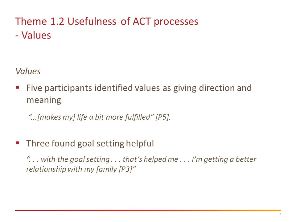 9 Theme 1.2 Usefulness of ACT processes - Values Values  Five participants identified values as giving direction and meaning ...[makes my] life a bit more fulfilled [P5].