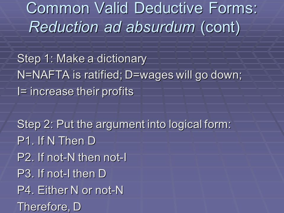 Common Valid Deductive Forms: Reduction ad absurdum (cont) Step 1: Make a dictionary N=NAFTA is ratified; D=wages will go down; I= increase their profits Step 2: Put the argument into logical form: P1.