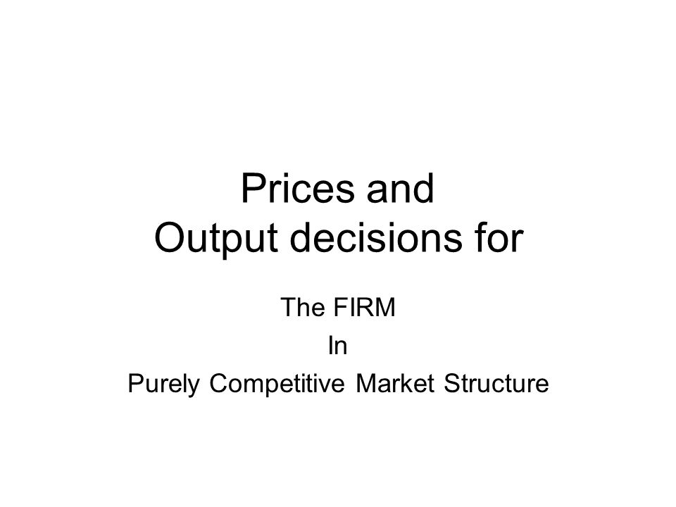 Prices and Output decisions for The FIRM In Purely Competitive Market Structure