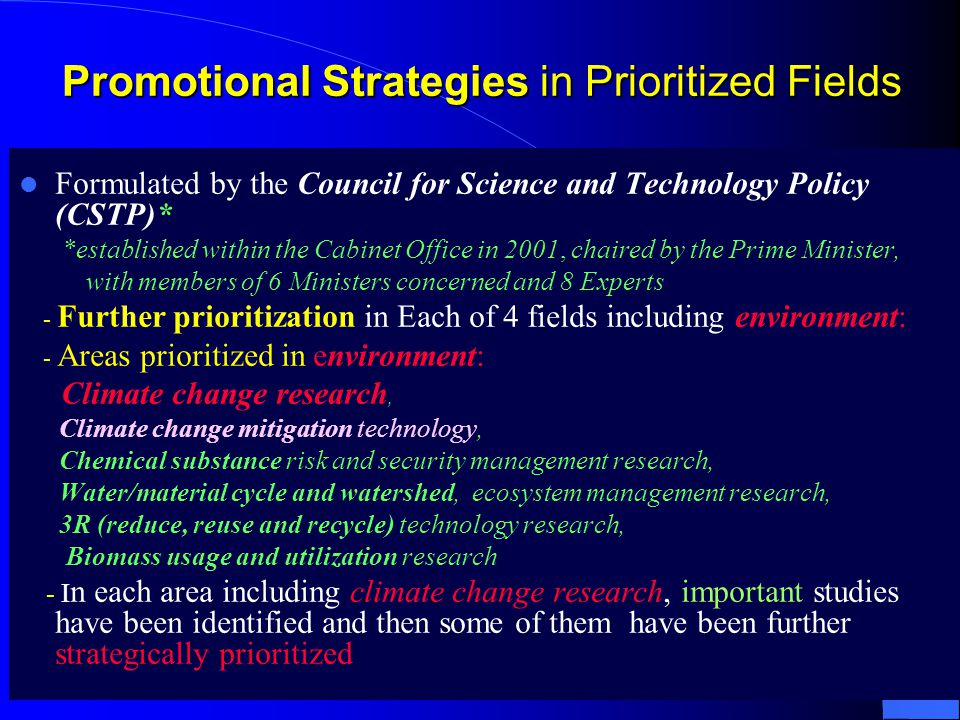Promotional Strategies in Prioritized Fields Formulated by the Council for Science and Technology Policy (CSTP)* *established within the Cabinet Office in 2001, chaired by the Prime Minister, with members of 6 Ministers concerned and 8 Experts - Further prioritization in Each of 4 fields including environment: - Areas prioritized in environment: Climate change research, Climate change mitigation technology, Chemical substance risk and security management research, Water/material cycle and watershed, ecosystem management research, 3R (reduce, reuse and recycle) technology research, Biomass usage and utilization research - I n each area including climate change research, important studies have been identified and then some of them have been further strategically prioritized