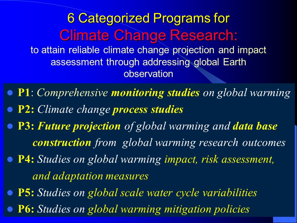 6 Categorized Programs for Climate Change Research: 6 Categorized Programs for Climate Change Research: to attain reliable climate change projection and impact assessment through addressing global Earth observation P1: Comprehensive monitoring studies on global warming P2: Climate change process studies P3: Future projection of global warming and data base construction from global warming research outcomes P4: Studies on global warming impact, risk assessment, and adaptation measures P5: Studies on global scale water cycle variabilities P6: Studies on global warming mitigation policies