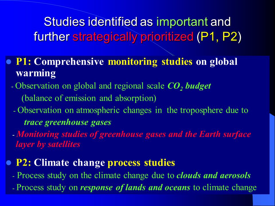Studies identified as important and further strategically prioritized (P1, P2) P1: Comprehensive monitoring studies on global warming - Observation on global and regional scale CO 2 budget (balance of emission and absorption) - Observation on atmospheric changes in the troposphere due to trace greenhouse gases - Monitoring studies of greenhouse gases and the Earth surface layer by satellites P2: Climate change process studies - Process study on the climate change due to clouds and aerosols - Process study on response of lands and oceans to climate change