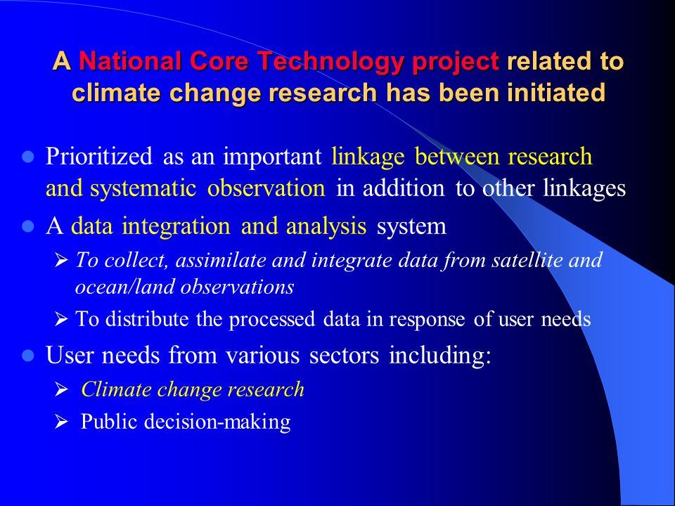 A National Core Technology project related to climate change research has been initiated Prioritized as an important linkage between research and systematic observation in addition to other linkages A data integration and analysis system  To collect, assimilate and integrate data from satellite and ocean/land observations  To distribute the processed data in response of user needs User needs from various sectors including:  Climate change research  Public decision-making