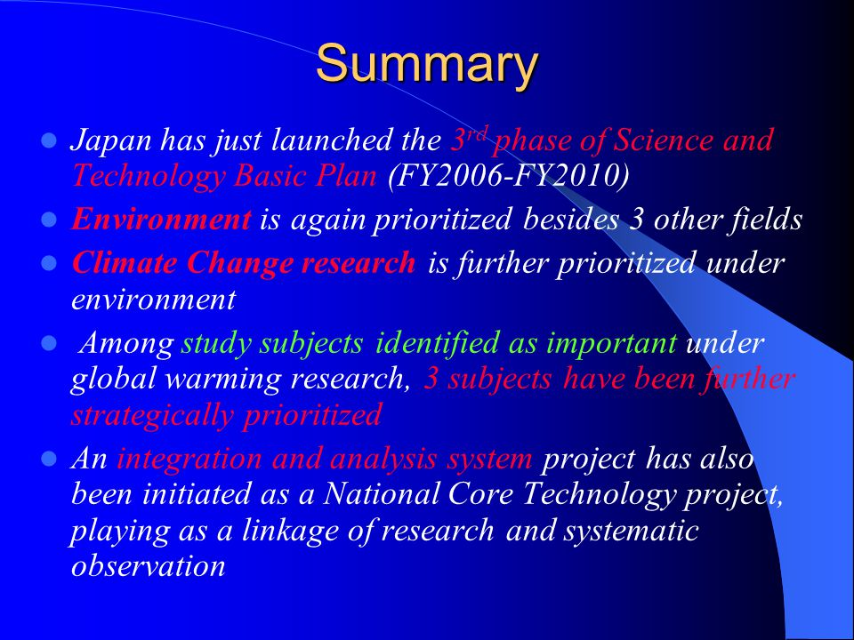 Summary Japan has just launched the 3 rd phase of Science and Technology Basic Plan (FY2006-FY2010) Environment is again prioritized besides 3 other fields Climate Change research is further prioritized under environment Among study subjects identified as important under global warming research, 3 subjects have been further strategically prioritized An integration and analysis system project has also been initiated as a National Core Technology project, playing as a linkage of research and systematic observation