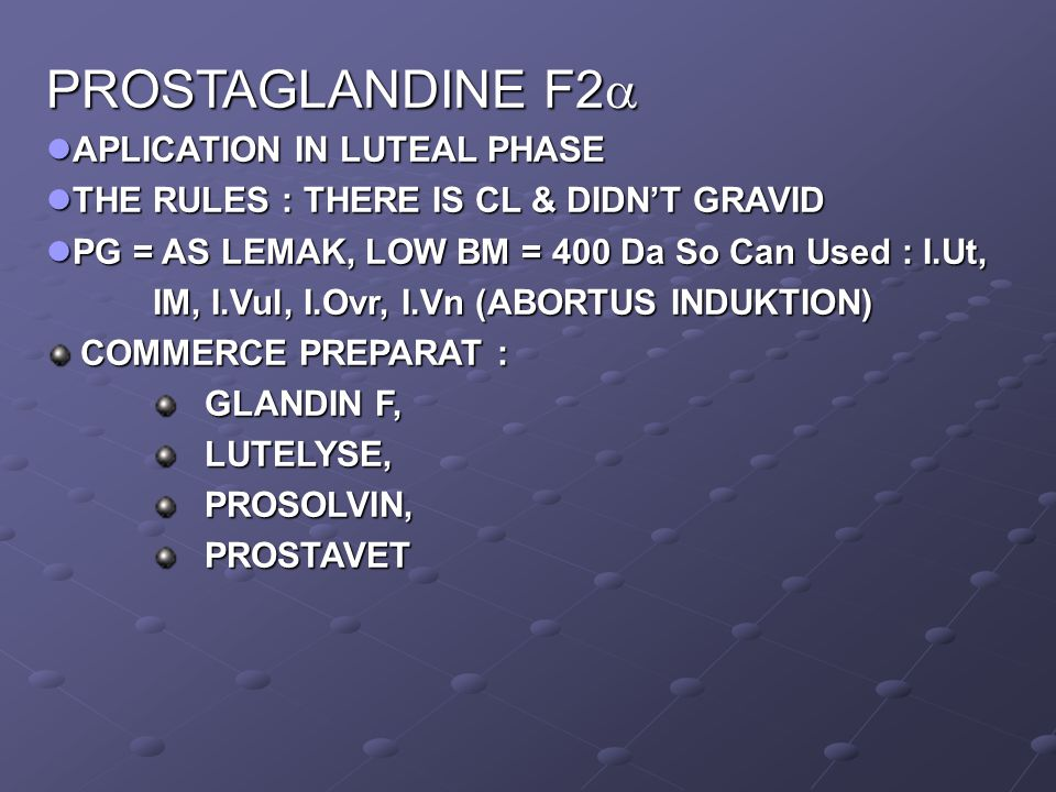 PROSTAGLANDINE F2  APLICATION IN LUTEAL PHASE APLICATION IN LUTEAL PHASE THE RULES : THERE IS CL & DIDN'T GRAVID THE RULES : THERE IS CL & DIDN'T GRAVID PG = AS LEMAK, LOW BM = 400 Da So Can Used : I.Ut, PG = AS LEMAK, LOW BM = 400 Da So Can Used : I.Ut, IM, I.Vul, I.Ovr, I.Vn (ABORTUS INDUKTION) IM, I.Vul, I.Ovr, I.Vn (ABORTUS INDUKTION) COMMERCE PREPARAT : COMMERCE PREPARAT : GLANDIN F, GLANDIN F, LUTELYSE, LUTELYSE, PROSOLVIN, PROSOLVIN, PROSTAVET PROSTAVET