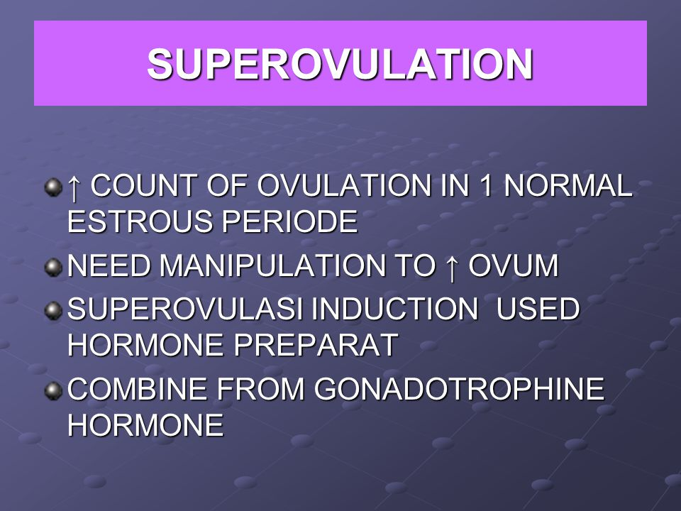 SUPEROVULATION ↑ COUNT OF OVULATION IN 1 NORMAL ESTROUS PERIODE NEED MANIPULATION TO ↑ OVUM SUPEROVULASI INDUCTION USED HORMONE PREPARAT COMBINE FROM GONADOTROPHINE HORMONE