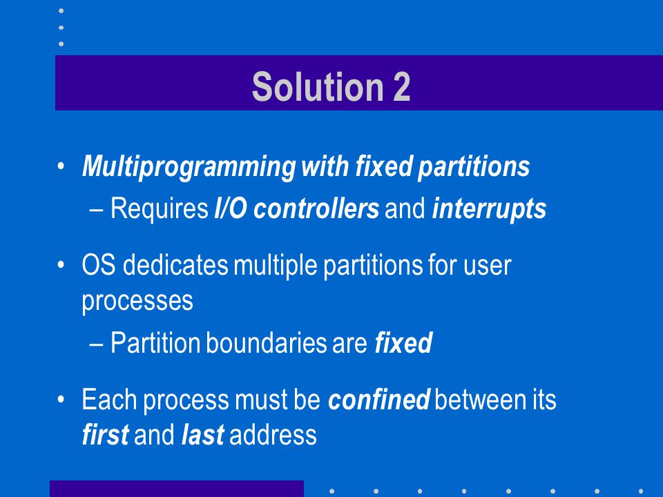 Solution 2 Multiprogramming with fixed partitions –Requires I/O controllers and interrupts OS dedicates multiple partitions for user processes –Partition boundaries are fixed Each process must be confined between its first and last address