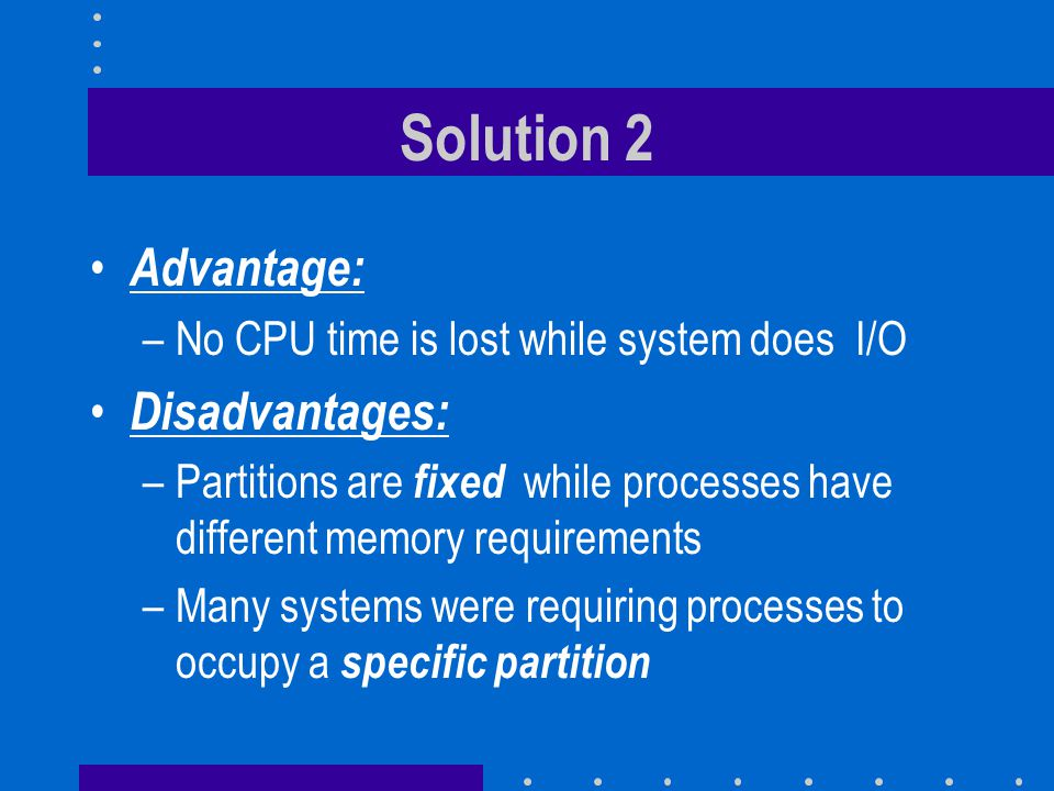 Solution 2 Advantage: –No CPU time is lost while system does I/O Disadvantages: –Partitions are fixed while processes have different memory requirements –Many systems were requiring processes to occupy a specific partition