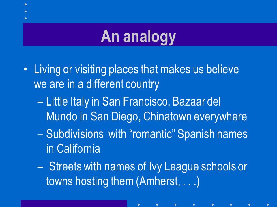 An analogy Living or visiting places that makes us believe we are in a different country –Little Italy in San Francisco, Bazaar del Mundo in San Diego, Chinatown everywhere –Subdivisions with romantic Spanish names in California – Streets with names of Ivy League schools or towns hosting them (Amherst,...)