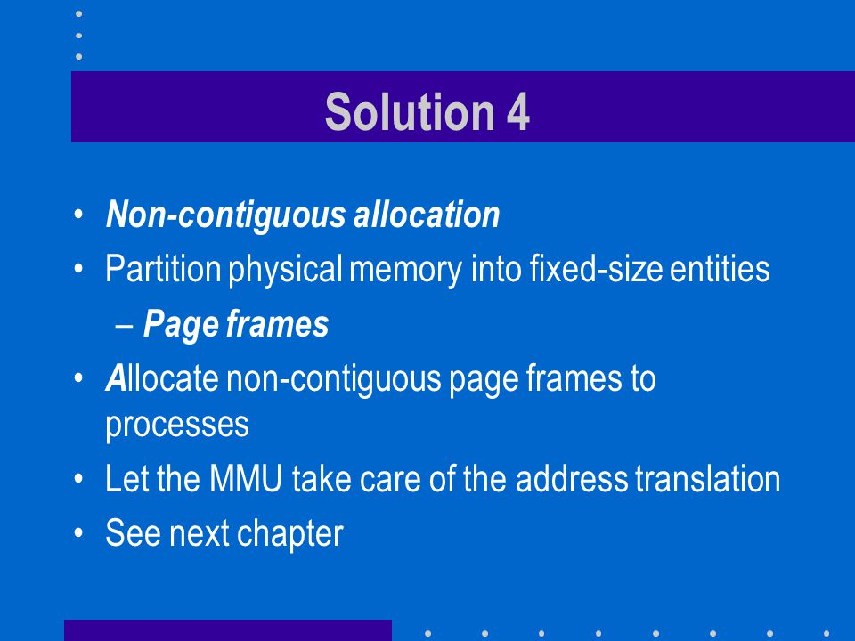 Solution 4 Non-contiguous allocation Partition physical memory into fixed-size entities – Page frames A llocate non-contiguous page frames to processes Let the MMU take care of the address translation See next chapter