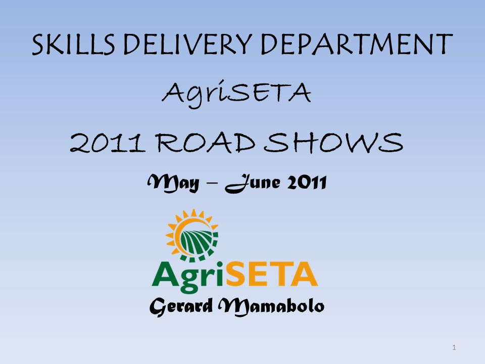SKILLS DELIVERY DEPARTMENT AgriSETA 2011 ROAD SHOWS May – June 2011 Gerard Mamabolo 1