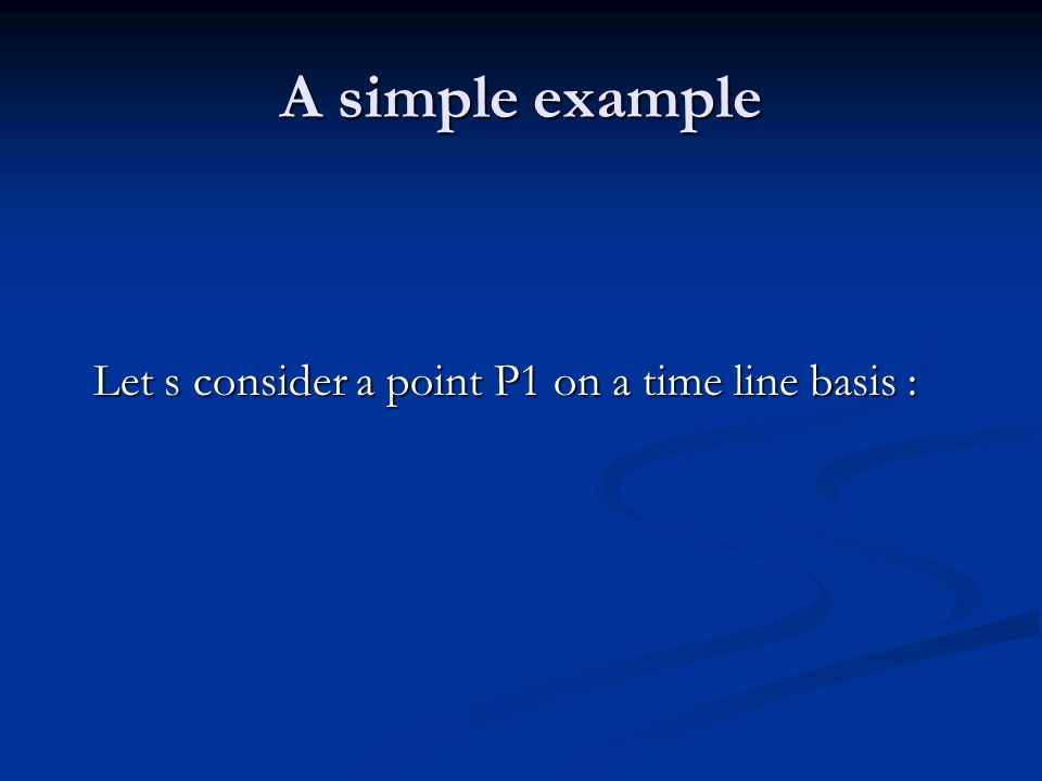 A simple example Let s consider a point P1 on a time line basis :