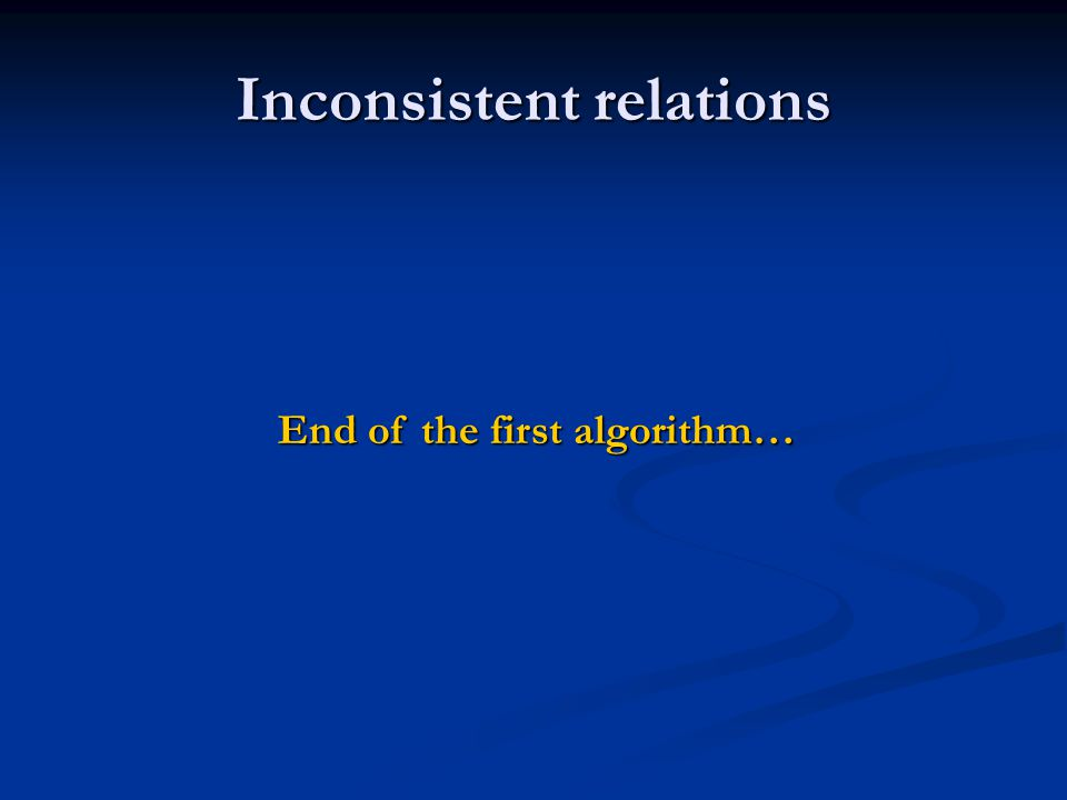 Inconsistent relations End of the first algorithm…