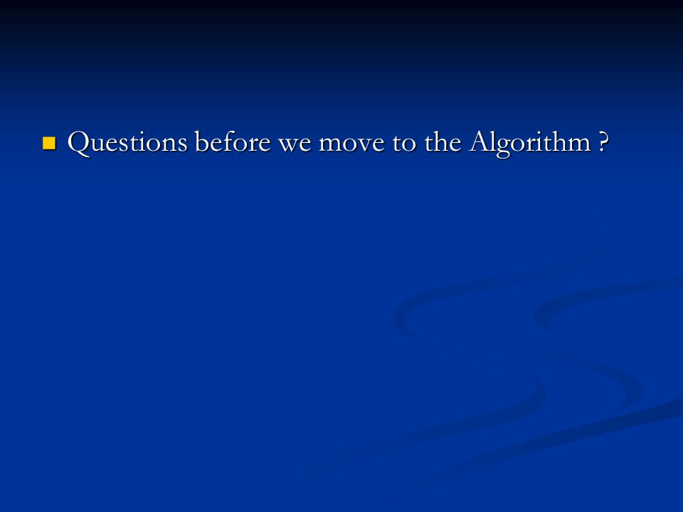 Questions before we move to the Algorithm ? Questions before we move to the Algorithm ?