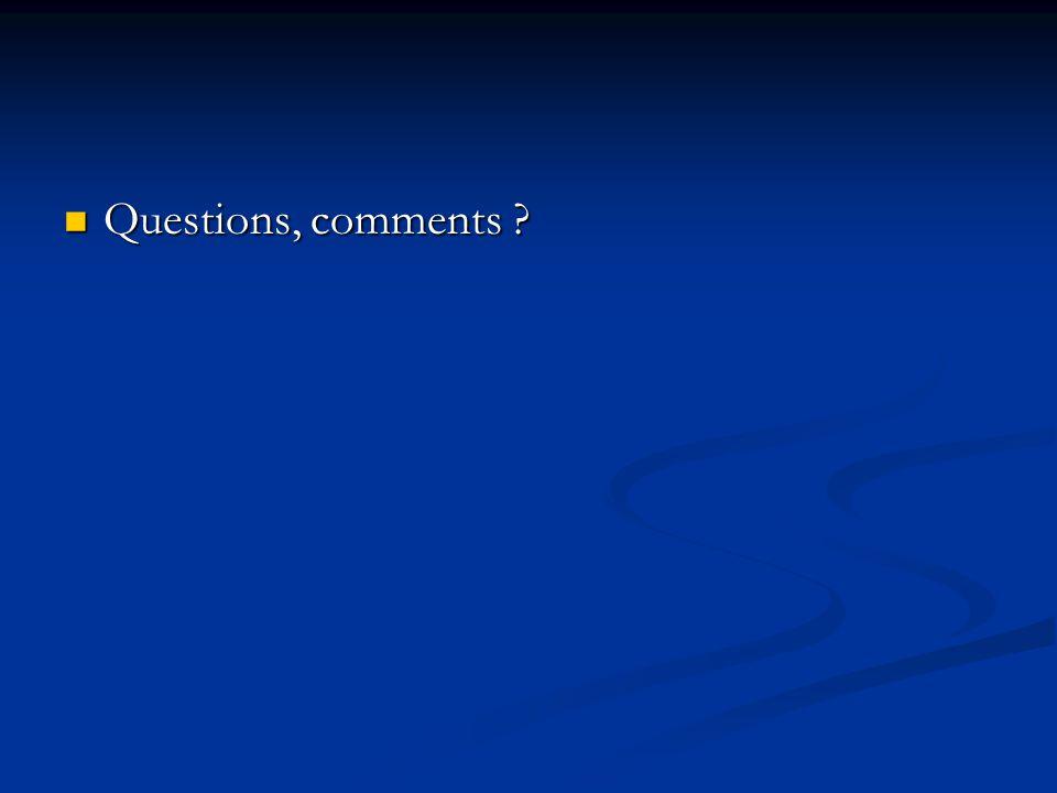 Questions, comments ? Questions, comments ?