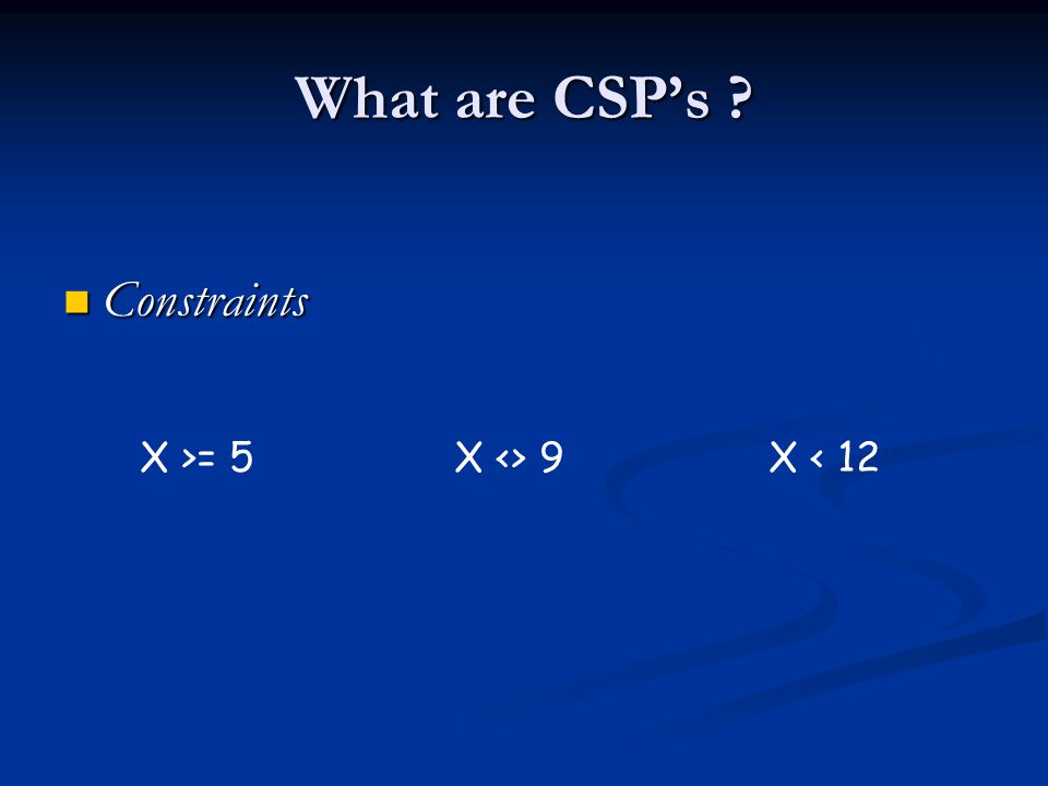 What are CSP's Constraints Constraints X >= 5X <> 9X < 12