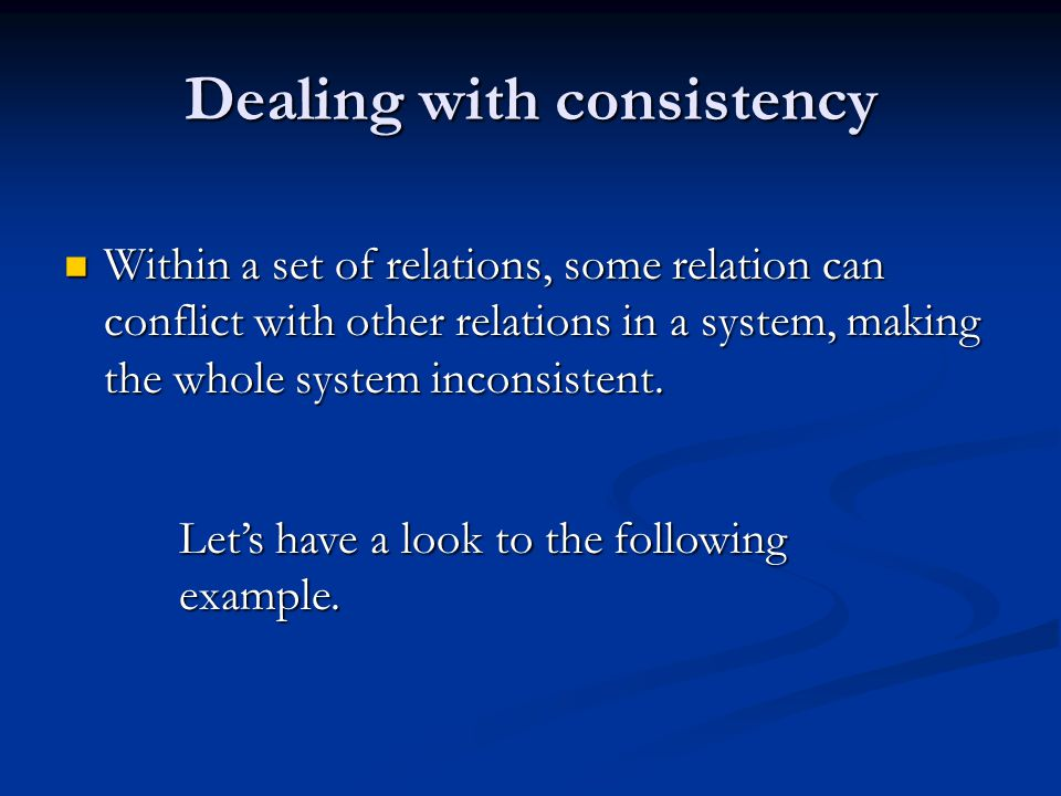 Dealing with consistency Within a set of relations, some relation can conflict with other relations in a system, making the whole system inconsistent.
