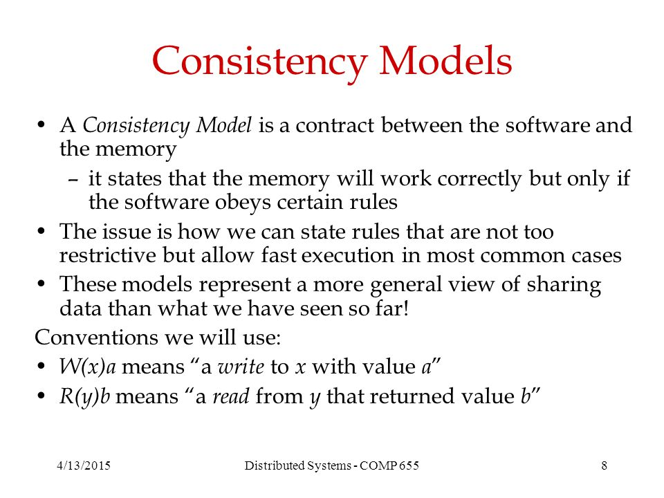 Consistency Models A Consistency Model is a contract between the software and the memory –it states that the memory will work correctly but only if the software obeys certain rules The issue is how we can state rules that are not too restrictive but allow fast execution in most common cases These models represent a more general view of sharing data than what we have seen so far.