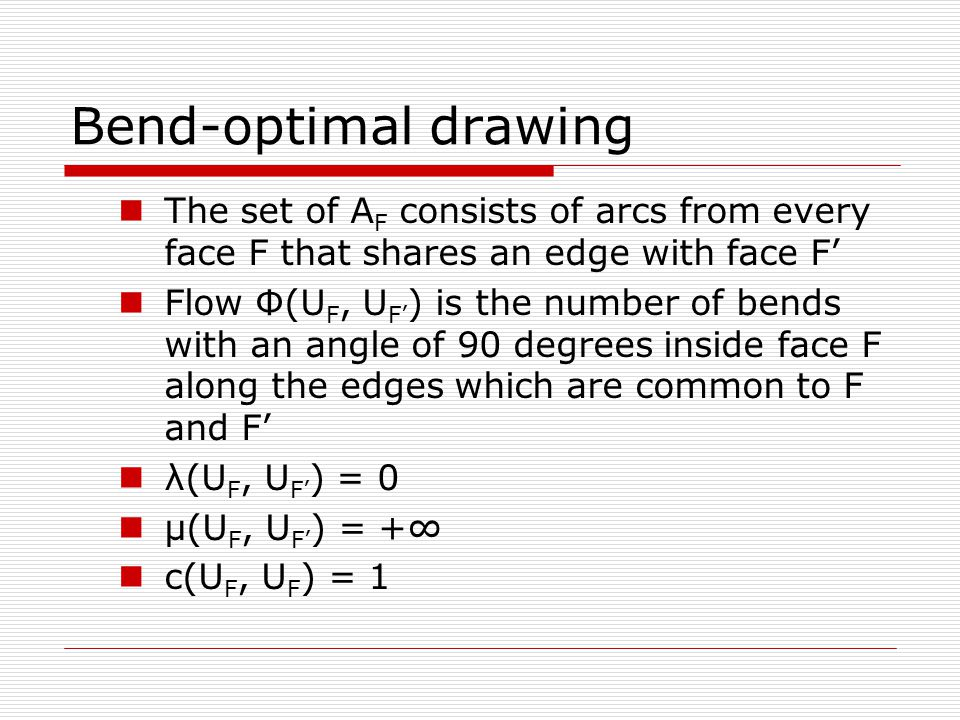 The set of A F consists of arcs from every face F that shares an edge with face F' Flow Ф(U F, U F' ) is the number of bends with an angle of 90 degrees inside face F along the edges which are common to F and F' λ(U F, U F' ) = 0 μ(U F, U F' ) = +∞ c(U F, U F ) = 1