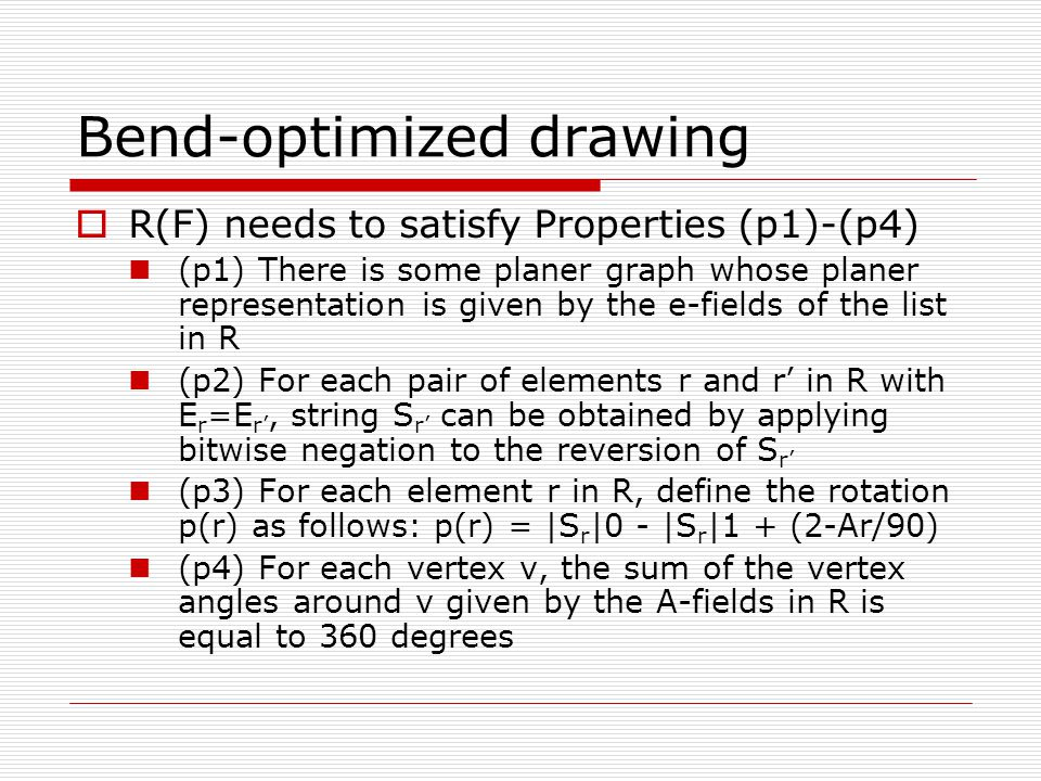 Bend-optimized drawing  R(F) needs to satisfy Properties (p1)-(p4) (p1) There is some planer graph whose planer representation is given by the e-fields of the list in R (p2) For each pair of elements r and r' in R with E r =E r', string S r' can be obtained by applying bitwise negation to the reversion of S r' (p3) For each element r in R, define the rotation p(r) as follows: p(r) = |S r |0 - |S r |1 + (2-Ar/90) (p4) For each vertex v, the sum of the vertex angles around v given by the A-fields in R is equal to 360 degrees