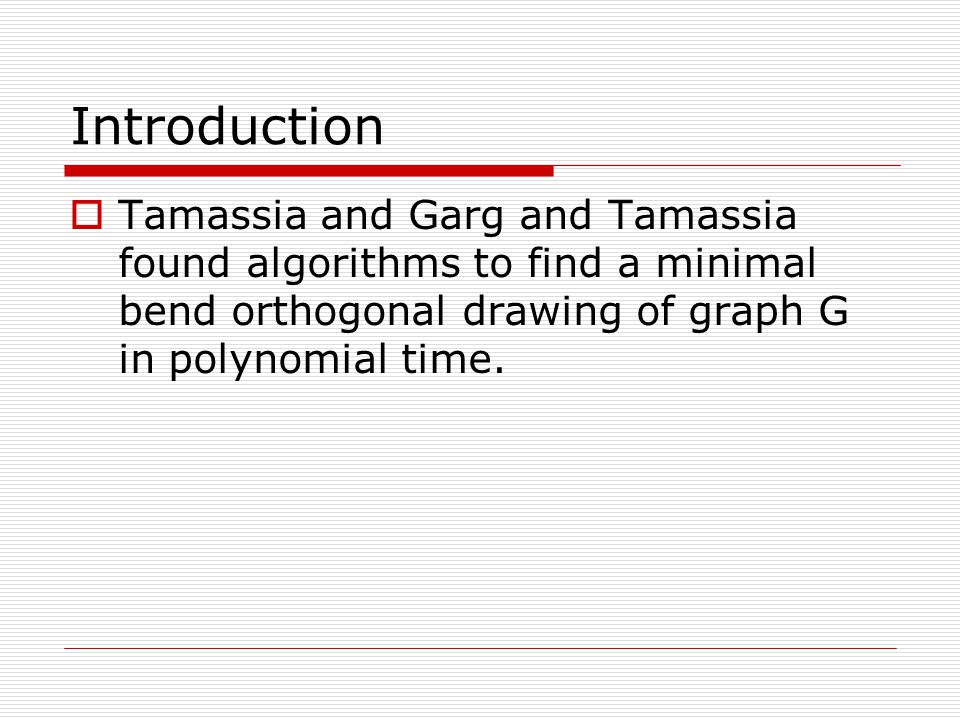 Introduction  Tamassia and Garg and Tamassia found algorithms to find a minimal bend orthogonal drawing of graph G in polynomial time.
