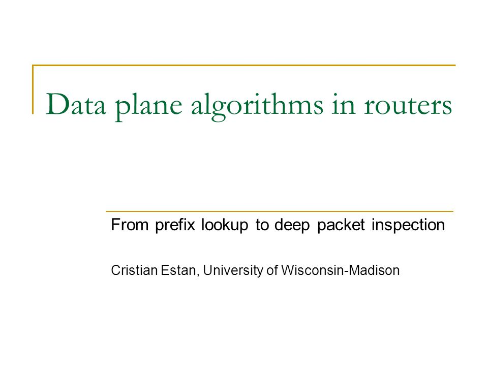 Data plane algorithms in routers From prefix lookup to deep packet inspection Cristian Estan, University of Wisconsin-Madison