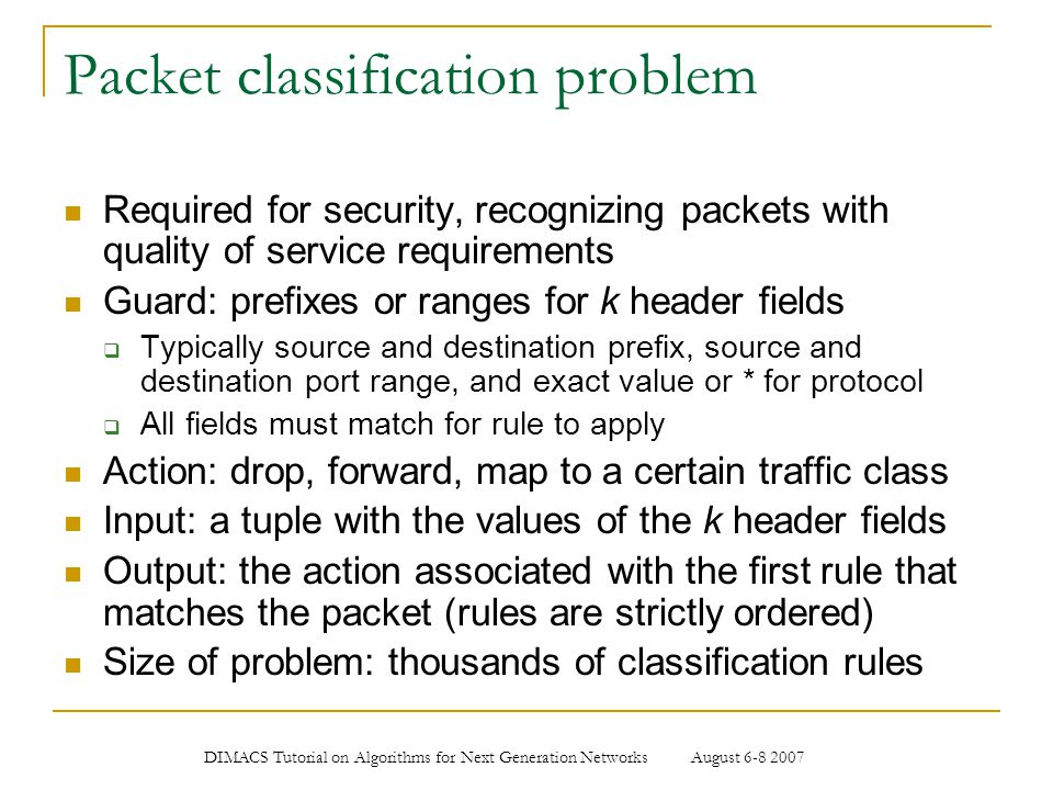 DIMACS Tutorial on Algorithms for Next Generation Networks August 6-8 2007 Packet classification problem Required for security, recognizing packets wi